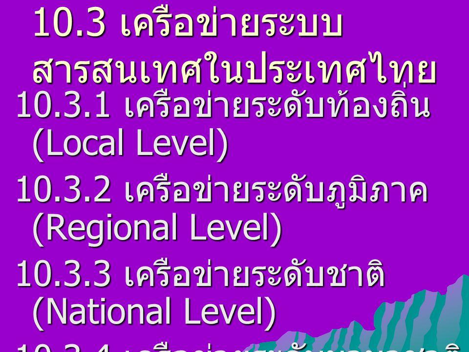 10.3 เครือข่ายระบบ สารสนเทศในประเทศไทย 10.3.1 เครือข่ายระดับท้องถิ่น (Local Level) 10.3.2 เครือข่ายระดับภูมิภาค (Regional Level) 10.3.3 เครือข่ายระดับ