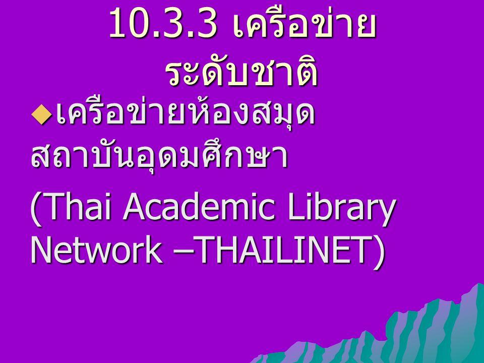 10.3.3 เครือข่าย ระดับชาติ  เครือข่ายห้องสมุด สถาบันอุดมศึกษา (Thai Academic Library Network –THAILINET)