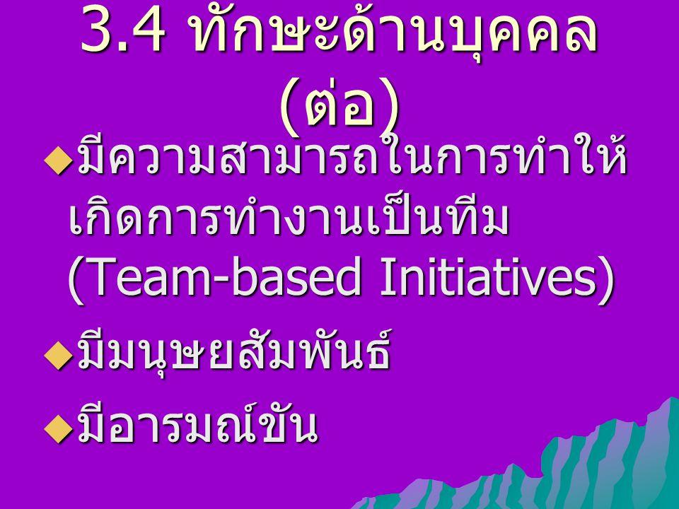 3.4 ทักษะด้านบุคคล ( ต่อ )  มีความสามารถในการทำให้ เกิดการทำงานเป็นทีม (Team-based Initiatives)  มีมนุษยสัมพันธ์  มีอารมณ์ขัน