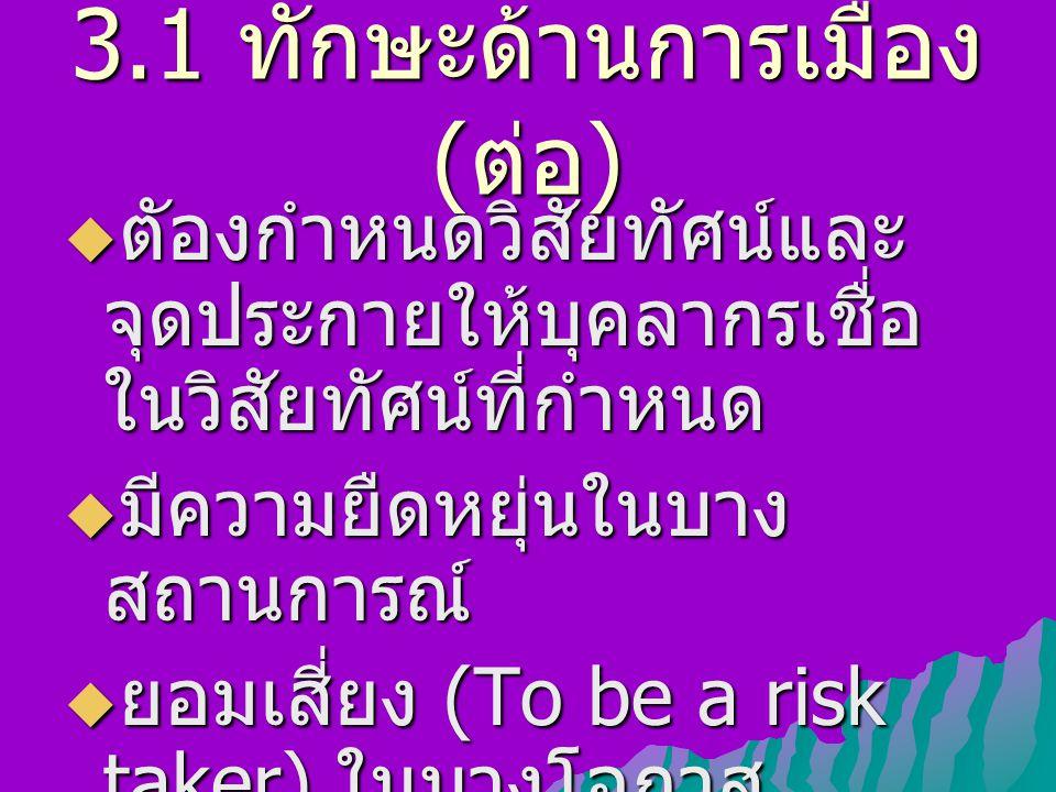 3.1 ทักษะด้านการเมือง ( ต่อ )  ตัองกำหนดวิสัยทัศน์และ จุดประกายให้บุคลากรเชื่อ ในวิสัยทัศน์ที่กำหนด  มีความยืดหยุ่นในบาง สถานการณ์  ยอมเสี่ยง (To be a risk taker) ในบางโอกาส