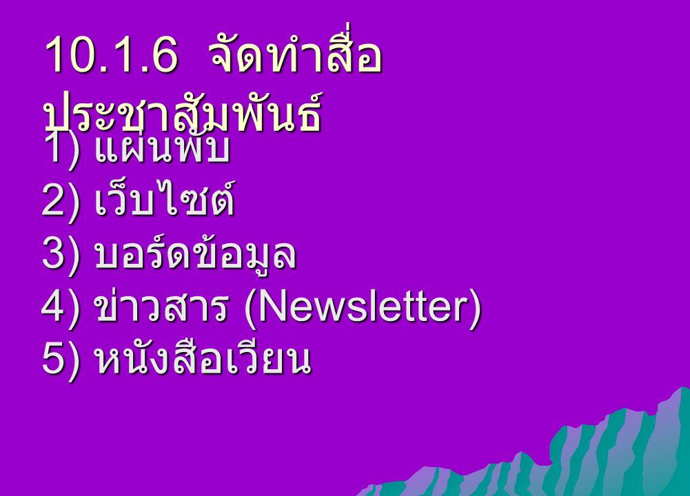 10.1.6 จัดทำสื่อ ประชาสัมพันธ์ 1) แผ่นพับ 2) เว็บไซต์ 3) บอร์ดข้อมูล 4) ข่าวสาร (Newsletter) 5) หนังสือเวียน