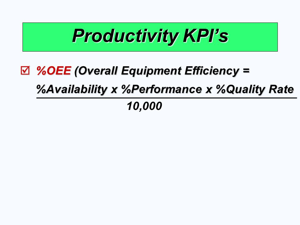 Productivity KPI's  %OEE (Overall Equipment Efficiency = 10,000 %Availability x %Performance x %Quality Rate
