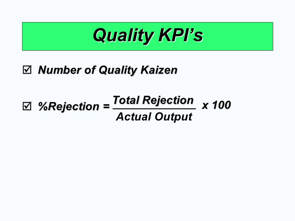 Quality KPI's  Number of Quality Kaizen  %Rejection = Actual Output Total Rejection x 100