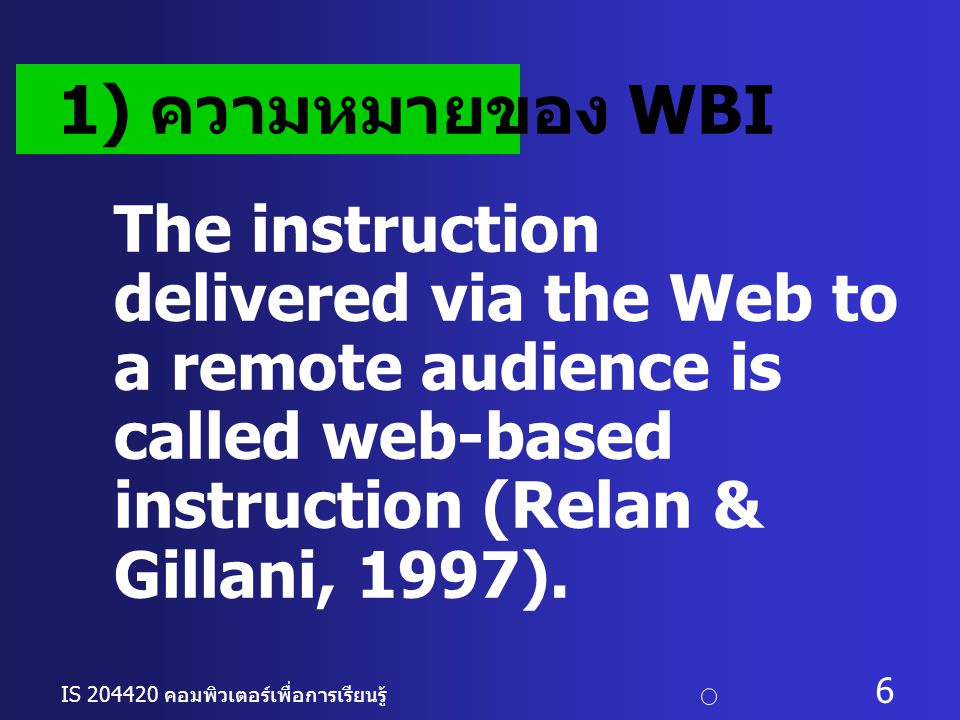 IS 204420 คอมพิวเตอร์เพื่อการเรียนรู้ c อ. ดร. นฤมล รักษาสุข 6 The instruction delivered via the Web to a remote audience is called web-based instruct