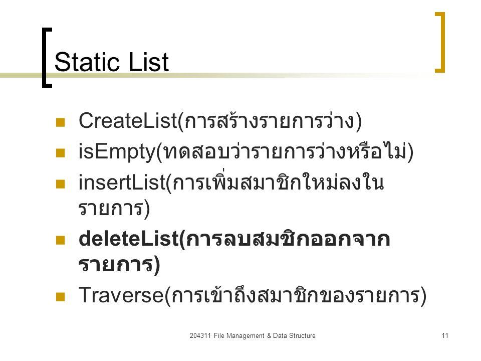 204311 File Management & Data Structure12 deleteList (static) numlist Size = 5 numlist[0] numlist[1] numlist[2] numlist[3] numlist[4] 2324253448 23253448 pos for(i=pos;i< numlist.size-1;i++) // re order from pos to last // element.