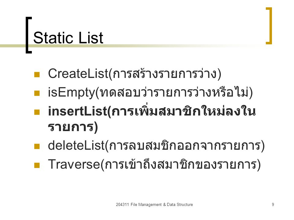 204311 File Management & Data Structure10 insertList (static) numlist Size = 4 numlist[0] numlist[1] numlist[2] numlist[3] numlist[4] 23253448 2324253448 pos for(i=lst.size;i>pos;i--) // re order from last element to pos lst.value[i] = lst.value[i-1]; numlist.value[pos] = 24; // insert dummy numlist.size++; // increase list size Size = 5   