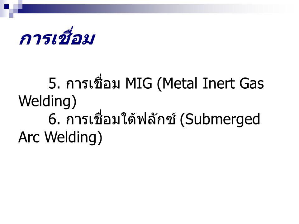 การเชื่อม 5. การเชื่อม MIG (Metal Inert Gas Welding) 6. การเชื่อมใต้ฟลักซ์ (Submerged Arc Welding)