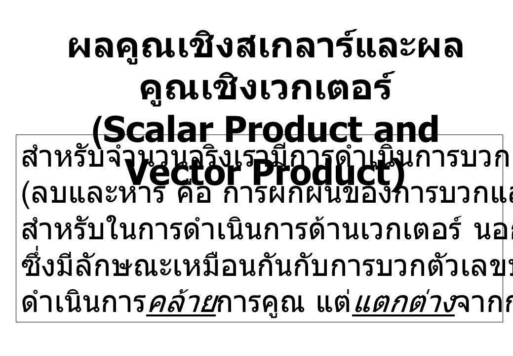 ผลคูณเชิงสเกลาร์และผล คูณเชิงเวกเตอร์ (Scalar Product and Vector Product) สำหรับจำนวนจริงเรามีการดำเนินการบวกและการคูณ ( ลบและหาร คือ การผกผันของการบว