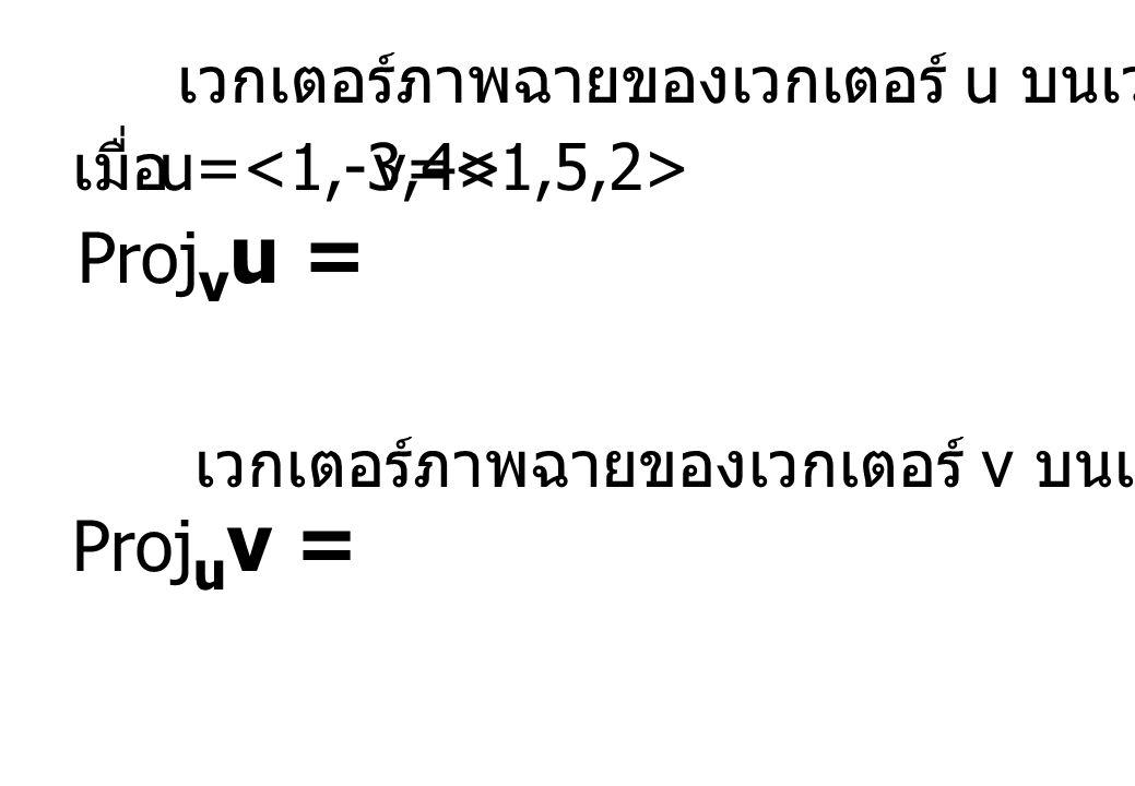 เวกเตอร์ภาพฉายของเวกเตอร์ u บนเวกเตอร์ v Proj v u = u= v= เมื่อ Proj u v = เวกเตอร์ภาพฉายของเวกเตอร์ v บนเวกเตอร์ u