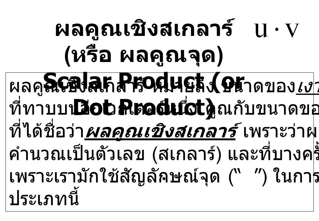 ผลคูณเชิงสเกลาร์ ( หรือ ผลคูณจุด ) Scalar Product (or Dot Product) ผลคูณเชิงสเกลาร์ หมายถึง ขนาดของเงาของเวกเตอร์หนึ่ง ที่ทาบบนอีกเวกเตอร์หนึ่ง คูณกับ