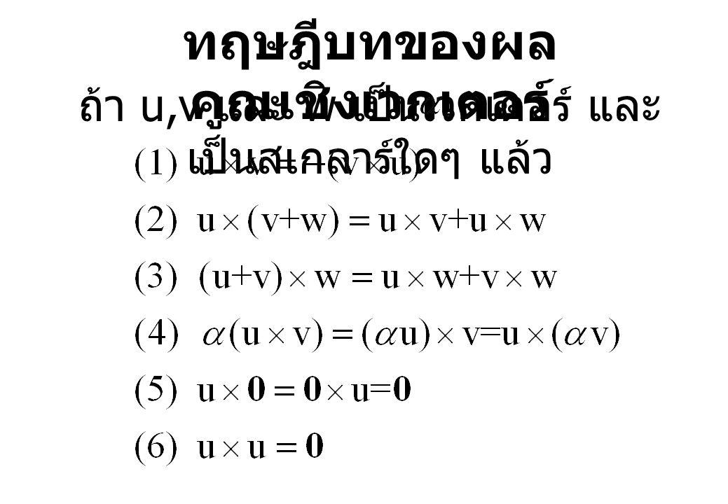 ทฤษฎีบทของผล คูณเชิงเวกเตอร์ ถ้า u,v และ w เป็นเวกเตอร์ และ เป็นสเกลาร์ใดๆ แล้ว
