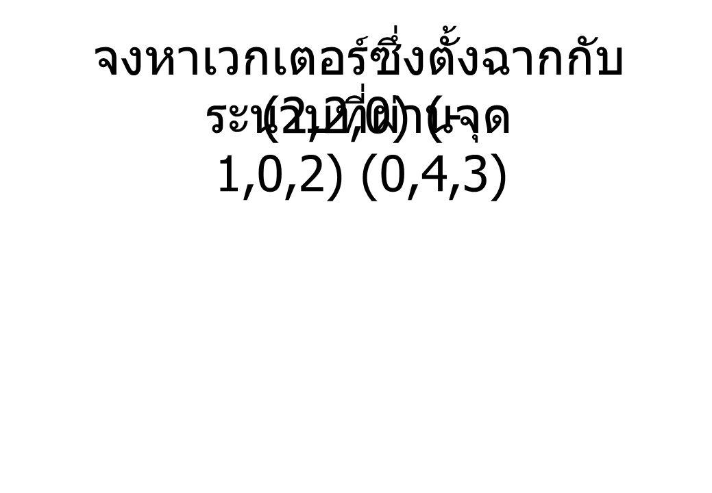 จงหาเวกเตอร์ซึ่งตั้งฉากกับ ระนาบที่ผ่านจุด (2,2,0) (- 1,0,2) (0,4,3)
