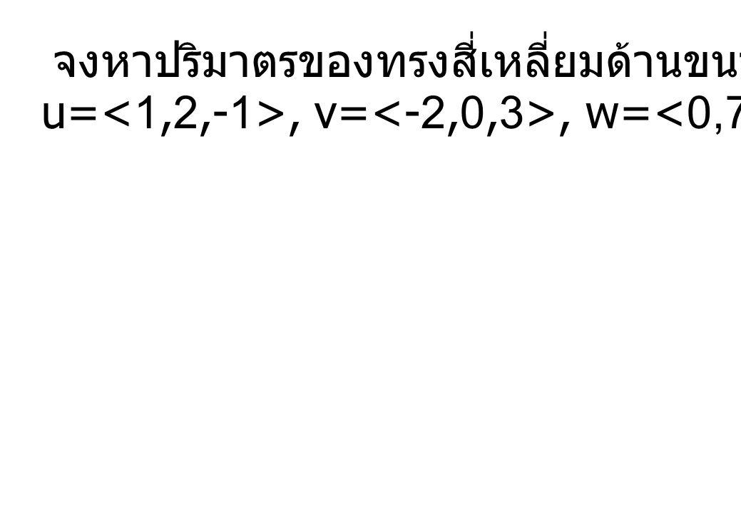 จงหาปริมาตรของทรงสี่เหลี่ยมด้านขนาน ซึ่งมีเวกเตอร์ u=, v=, w= เป็นส่วนประกอบ