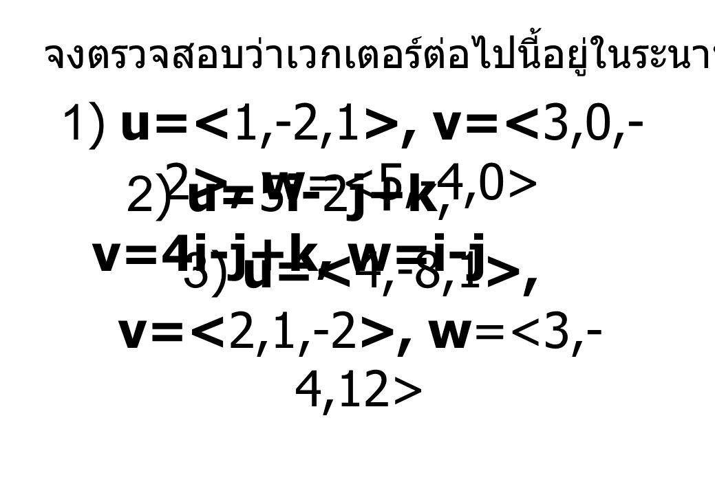 จงตรวจสอบว่าเวกเตอร์ต่อไปนี้อยู่ในระนาบเดียวกันหรือไม่ 1) u=, v=, w= 2) u=5i-2j+k, v=4i-j+k, w=i-j 3) u=, v=, w=