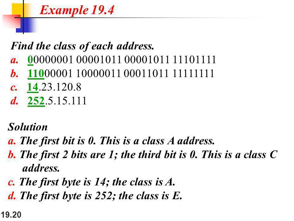 19.20 Find the class of each address. a. 00000001 00001011 00001011 11101111 b. 11000001 10000011 00011011 11111111 c. 14.23.120.8 d. 252.5.15.111 Exa