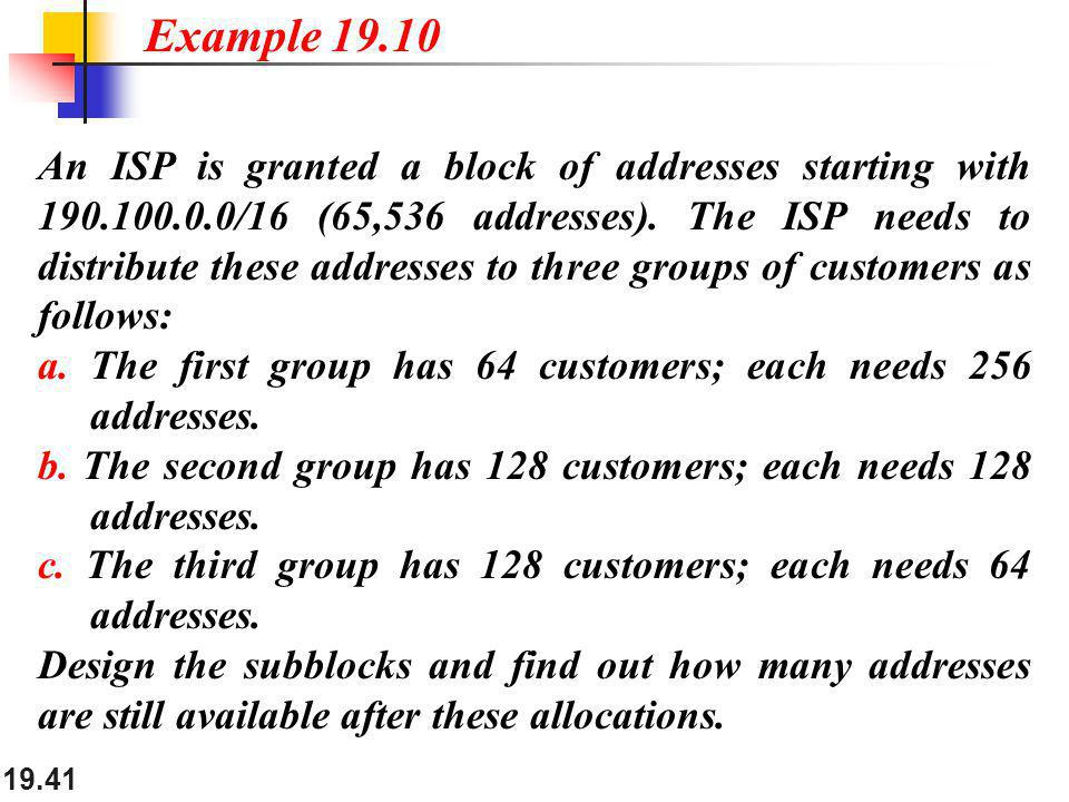 19.41 An ISP is granted a block of addresses starting with 190.100.0.0/16 (65,536 addresses). The ISP needs to distribute these addresses to three gro
