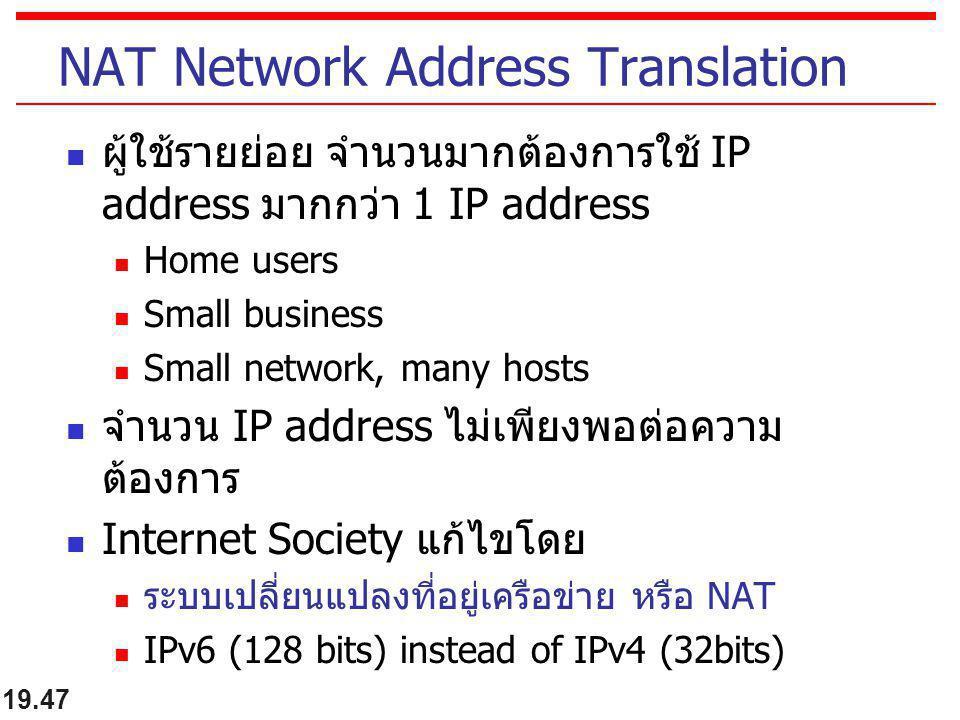19.47 NAT Network Address Translation ผู้ใช้รายย่อย จำนวนมากต้องการใช้ IP address มากกว่า 1 IP address Home users Small business Small network, many h