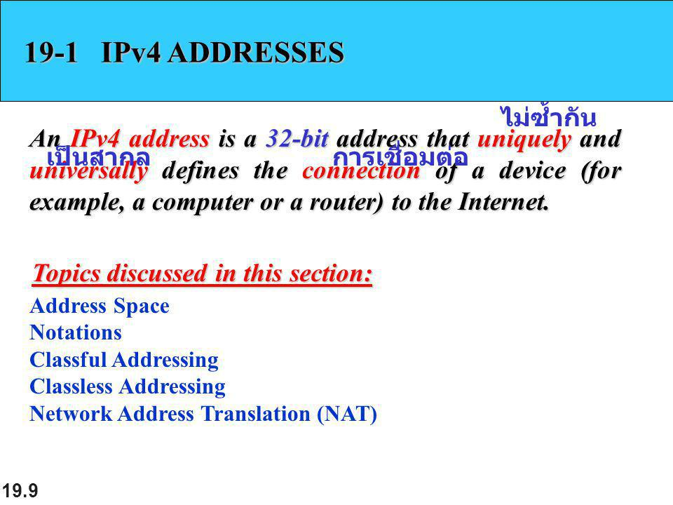 19.9 19-1 IPv4 ADDRESSES An IPv4 address is a 32-bit address that uniquely and universally defines the connection of a device (for example, a computer or a router) to the Internet.