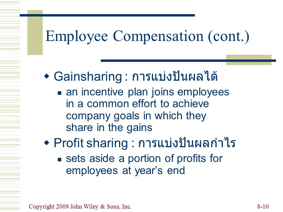 Copyright 2009 John Wiley & Sons, Inc.8-10   Gainsharing : การแบ่งปันผลได้ an incentive plan joins employees in a common effort to achieve company goals in which they share in the gains   Profit sharing : การแบ่งปันผลกำไร sets aside a portion of profits for employees at year's end Employee Compensation (cont.)