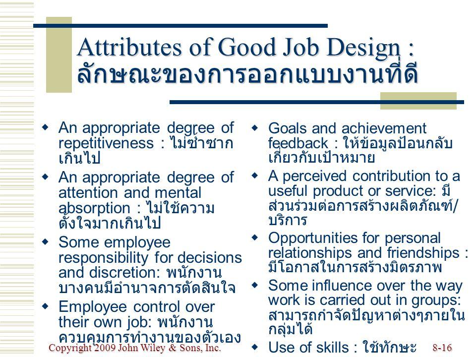 Copyright 2009 John Wiley & Sons, Inc.8-16 Attributes of Good Job Design : ลักษณะของการออกแบบงานที่ดี   An appropriate degree of repetitiveness : ไม่ซ้ำซาก เกินไป   An appropriate degree of attention and mental absorption : ไม่ใช้ความ ตั้งใจมากเกินไป   Some employee responsibility for decisions and discretion: พนักงาน บางคนมีอำนาจการตัดสินใจ   Employee control over their own job: พนักงาน ควบคุมการทำงานของตัวเอง   Goals and achievement feedback : ให้ข้อมูลป้อนกลับ เกี่ยวกับเป้าหมาย   A perceived contribution to a useful product or service: มี ส่วนร่วมต่อการสร้างผลิตภัณฑ์ / บริการ   Opportunities for personal relationships and friendships : มีโอกาสในการสร้างมิตรภาพ   Some influence over the way work is carried out in groups: สามารถกำจัดปัญหาต่างๆภายใน กลุ่มได้   Use of skills : ใช้ทักษะ