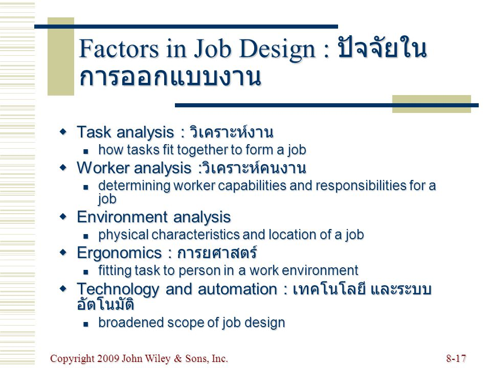 Copyright 2009 John Wiley & Sons, Inc.8-17 Factors in Job Design : ปัจจัยใน การออกแบบงาน  Task analysis : วิเคราะห์งาน how tasks fit together to form a job how tasks fit together to form a job  Worker analysis : วิเคราะห์คนงาน determining worker capabilities and responsibilities for a job determining worker capabilities and responsibilities for a job  Environment analysis physical characteristics and location of a job physical characteristics and location of a job  Ergonomics : การยศาสตร์ fitting task to person in a work environment fitting task to person in a work environment  Technology and automation : เทคโนโลยี และระบบ อัตโนมัติ broadened scope of job design broadened scope of job design