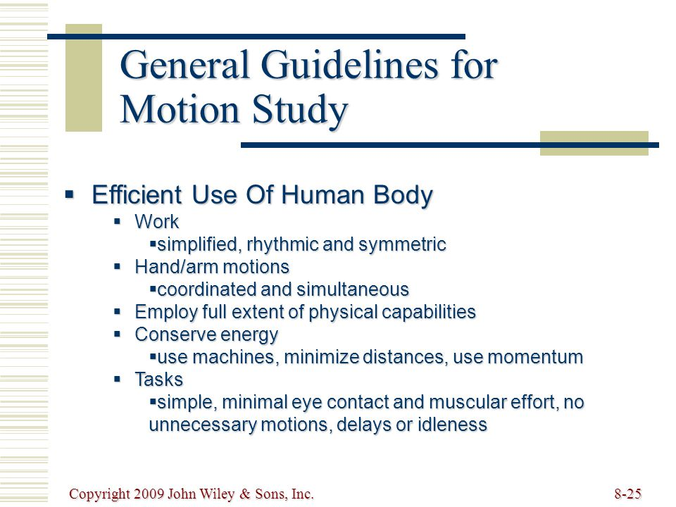 Copyright 2009 John Wiley & Sons, Inc.8-25 General Guidelines for Motion Study  Efficient Use Of Human Body  Work  simplified, rhythmic and symmetric  Hand/arm motions  coordinated and simultaneous  Employ full extent of physical capabilities  Conserve energy  use machines, minimize distances, use momentum  Tasks  simple, minimal eye contact and muscular effort, no unnecessary motions, delays or idleness