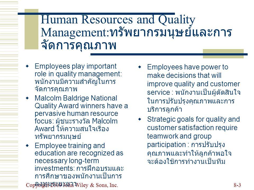 Copyright 2009 John Wiley & Sons, Inc.8-3 Human Resources and Quality Management: ทรัพยากรมนุษย์และการ จัดการคุณภาพ   Employees play important role in quality management: พนักงานมีความสำคัญในการ จัดการคุณภาพ   Malcolm Baldrige National Quality Award winners have a pervasive human resource focus: ผู้ชนะรางวัล Malcolm Award ให้ความสนใจเรื่อง ทรัพยากรมนุษย์   Employee training and education are recognized as necessary long-term investments: การฝึกอบรมและ การศึกษาของพนักงานเป็นการ ลงทุนระยะยาว   Employees have power to make decisions that will improve quality and customer service : พนักงานเป็นผู้ตัดสินใจ ในการปรับปรุงคุณภาพและการ บริการลูกค้า   Strategic goals for quality and customer satisfaction require teamwork and group participation : การปรับปรุง คุณภาพและทำให้ลูกค้าพอใจ จะต้องใช้การทำงานเป็นทีม