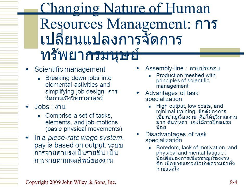 Copyright 2009 John Wiley & Sons, Inc.8-4 Changing Nature of Human Resources Management: การ เปลี่ยนแปลงการจัดการ ทรัพยากรมนุษย์   Scientific management Breaking down jobs into elemental activities and simplifying job design: การ จัดการเชิงวิทยาศาสตร์   Jobs : งาน Comprise a set of tasks, elements, and job motions (basic physical movements)   In a piece-rate wage system, pay is based on output: ระบบ การจ่ายค่าแรงเป็นรายชิ้น เป็น การจ่ายตามผลลัพธ์ของงาน   Assembly-line : สายประกอบ Production meshed with principles of scientific management   Advantages of task specialization High output, low costs, and minimal training: ข้อดีของการ เชี่ยวชาญเรื่องงาน คือได้ปริมาณงาน มาก ต้นทุนต่ำ และใช้การฝึกอบรม น้อย   Disadvantages of task specialization Boredom, lack of motivation, and physical and mental fatigue : ข้อเสียของการเชี่ยวชาญเรื่องงาน คือ เมื่อขาดแรงจูงใจเกิดความล้าทั้ง กายและใจ
