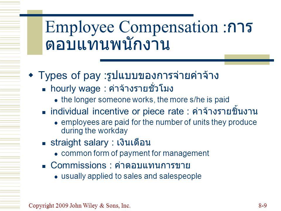 Copyright 2009 John Wiley & Sons, Inc.8-9 Employee Compensation : การ ตอบแทนพนักงาน   Types of pay : รูปแบบของการจ่ายค่าจ้าง hourly wage : ค่าจ้างรา
