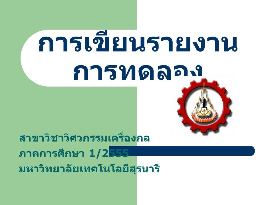 การเขียนรายงาน การทดลอง สาขาวิชาวิศวกรรมเครื่องกล ภาคการศึกษา 1/2555 มหาวิทยาลัยเทคโนโลยีสุรนารี