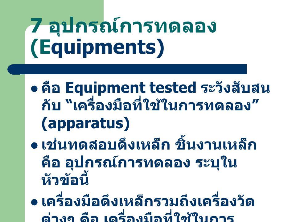 """7 อุปกรณ์การทดลอง (Equipments) คือ Equipment tested ระวังสับสน กับ """" เครื่องมือที่ใช้ในการทดลอง """" (apparatus) เช่นทดสอบดึงเหล็ก ชิ้นงานเหล็ก คือ อุปกร"""