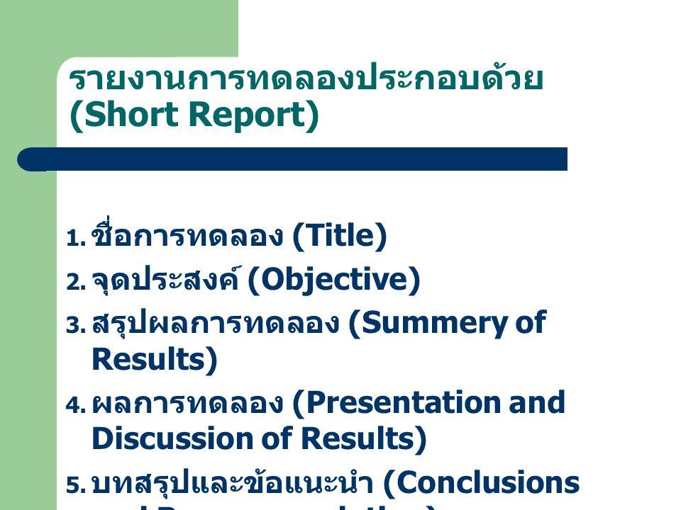 รายงานการทดลองประกอบด้วย (Short Report) 1. ชื่อการทดลอง (Title) 2. จุดประสงค์ (Objective) 3. สรุปผลการทดลอง (Summery of Results) 4. ผลการทดลอง (Presen