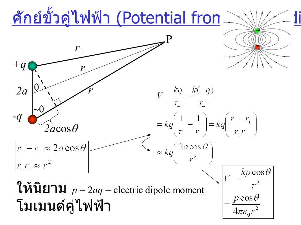 ศักย์ขั้วคู่ไฟฟ้า (Potential from Electric dipole) + - 2a   -q +q P r+r+ r-r- r 2acos  ให้นิยาม p = 2aq = electric dipole moment โมเมนต์คู่ไฟฟ้า