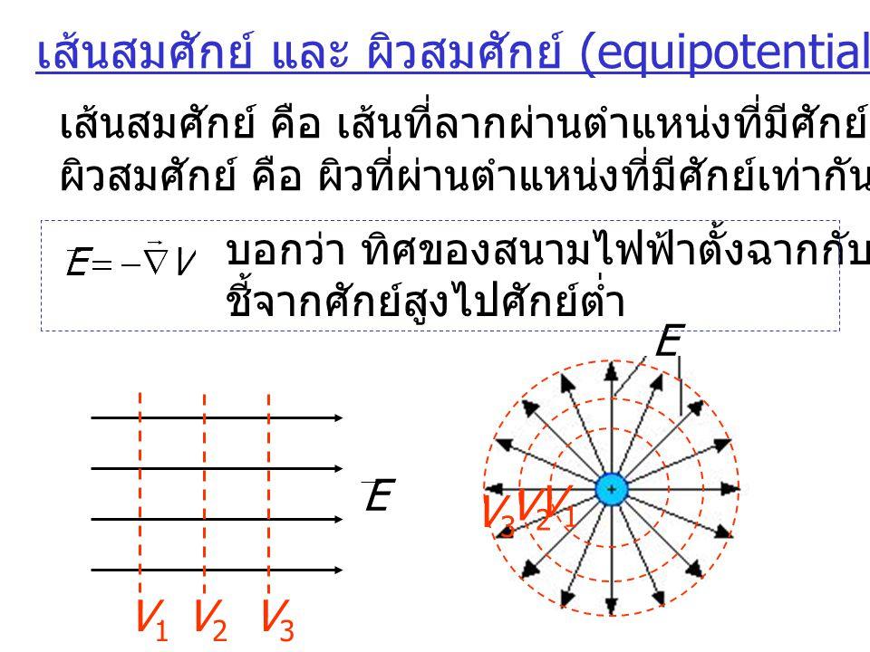 บอกว่า ทิศของสนามไฟฟ้าตั้งฉากกับผิวสมศักย์และ ชี้จากศักย์สูงไปศักย์ต่ำ ความสัมพันธ์ของสนามไฟฟ้าและเกรเดียนต์ของศักย์ ( ต่อ ) 5 Volt 0V0V 1V1V 2V2V 3V3V 4V4V 5V5V E E x =  E  E y = 0 E z = 0 E x = -dV/dx = 5 /0.1 [V/m] d = 0.1 m