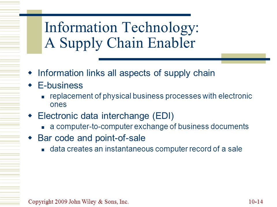 Copyright 2009 John Wiley & Sons, Inc.10-15 Information Technology: A Supply Chain Enabler (cont.)   Radio frequency identification (RFID) technology can send product data from an item to a reader via radio waves   Internet allows companies to communicate with suppliers, customers, shippers and other businesses around the world instantaneously   Build-to-order (BTO) direct-sell-to-customers model via the Internet; extensive communication with suppliers and customer