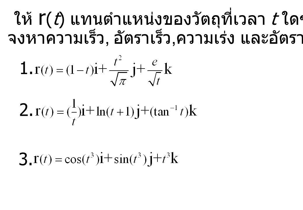 ให้ r (t) แทนตำแหน่งของวัตถุที่เวลา t ใดๆ จงหาความเร็ว, อัตราเร็ว, ความเร่ง และอัตราเร่งของวัตถุดังกล่าว 1. 2. 3.