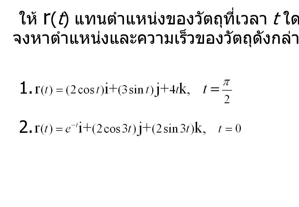 ให้ r (t) แทนตำแหน่งของวัตถุที่เวลา t ใดๆ จงหาตำแหน่งและความเร็วของวัตถุดังกล่าว ณ เวลา t ที่กำหนด 1. 2.