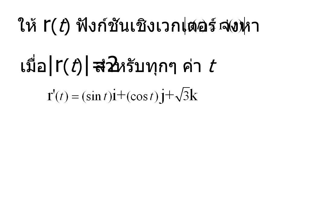  r (t)  =2 ให้ r (t) ฟังก์ชันเชิงเวกเตอร์ จงหา เมื่อสำหรับทุกๆ ค่า t