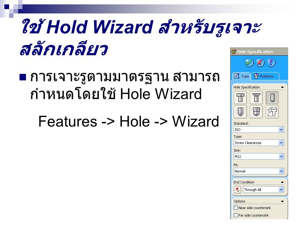 ใช้ Hold Wizard สำหรับรูเจาะ สลักเกลียว การเจาะรูตามมาตรฐาน สามารถ กำหนดโดยใช้ Hole Wizard Features -> Hole -> Wizard