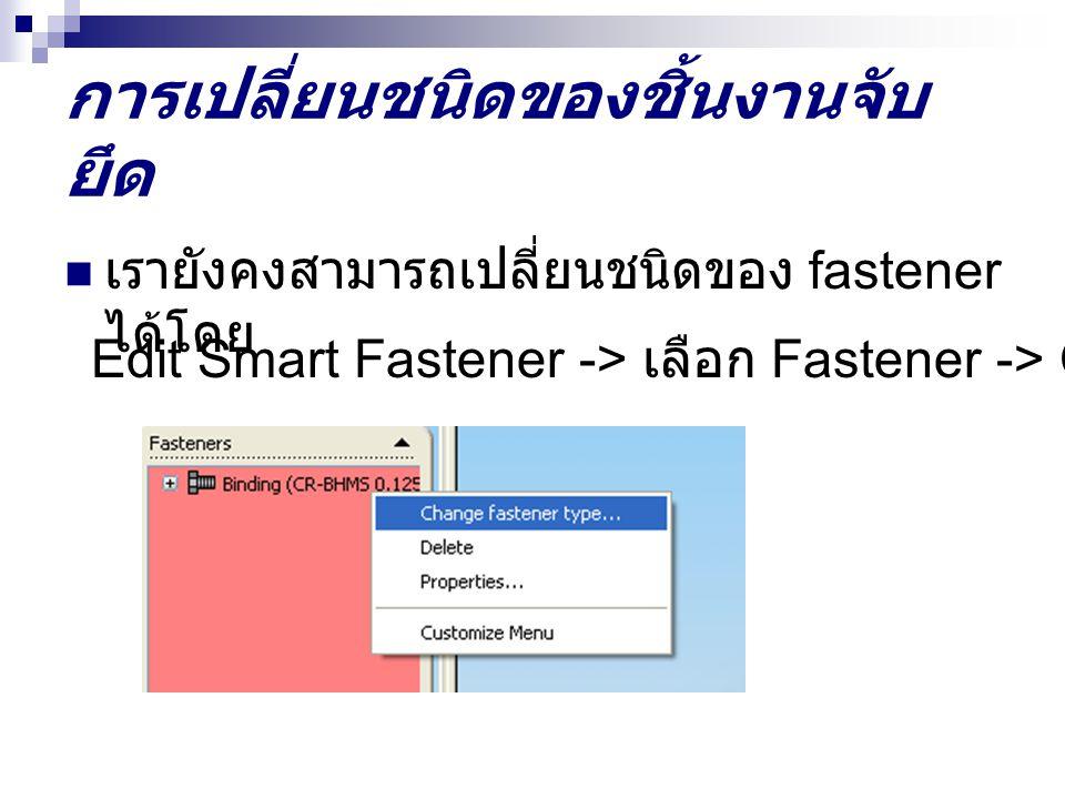 การเปลี่ยนชนิดของชิ้นงานจับ ยึด เรายังคงสามารถเปลี่ยนชนิดของ fastener ได้โดย Edit Smart Fastener -> เลือก Fastener -> Change Fastener Type