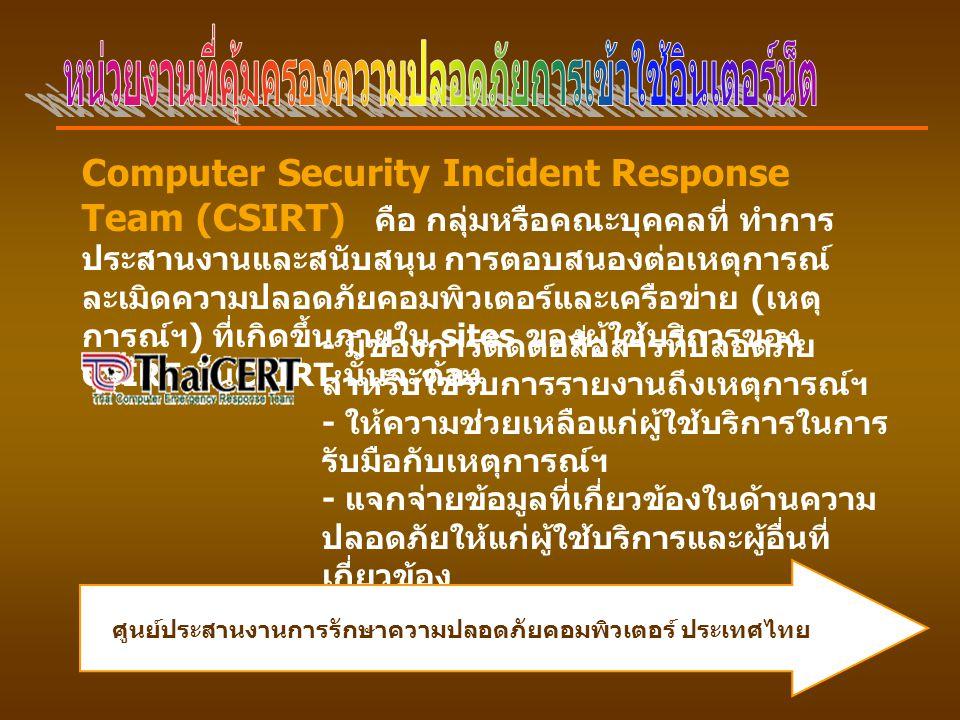 Computer Security Incident Response Team (CSIRT) คือ กลุ่มหรือคณะบุคคลที่ ทำการ ประสานงานและสนับสนุน การตอบสนองต่อเหตุการณ์ ละเมิดความปลอดภัยคอมพิวเตอร์และเครือข่าย ( เหตุ การณ์ฯ ) ที่เกิดขึ้นภายใน sites ของผู้ใช้บริการของ CSIRT นั้น CSIRT นั้นจะต้อง - มีช่องการติดต่อสื่อสารที่ปลอดภัย สำหรับใช้รับการรายงานถึงเหตุการณ์ฯ - ให้ความช่วยเหลือแก่ผู้ใช้บริการในการ รับมือกับเหตุการณ์ฯ - แจกจ่ายข้อมูลที่เกี่ยวข้องในด้านความ ปลอดภัยให้แก่ผู้ใช้บริการและผู้อื่นที่ เกี่ยวข้อง ศูนย์ประสานงานการรักษาความปลอดภัยคอมพิวเตอร์ ประเทศไทย