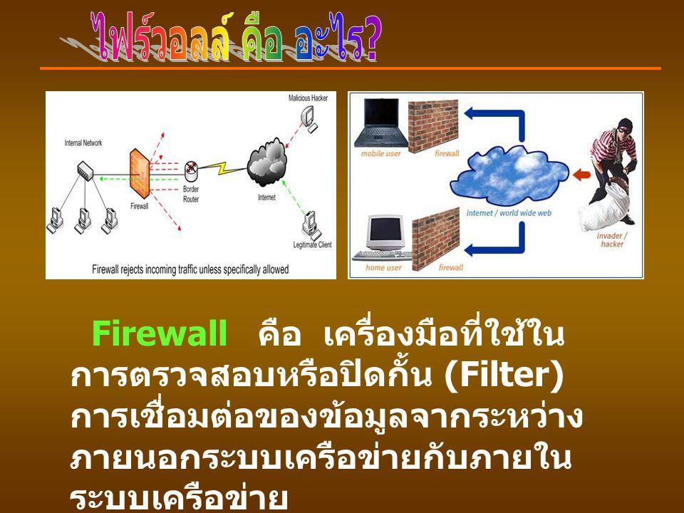 Firewall คือ เครื่องมือที่ใช้ใน การตรวจสอบหรือปิดกั้น (Filter) การเชื่อมต่อของข้อมูลจากระหว่าง ภายนอกระบบเครือข่ายกับภายใน ระบบเครือข่าย