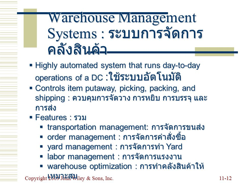 Copyright 2009 John Wiley & Sons, Inc.11-12 Warehouse Management Systems : ระบบการจัดการ คลังสินค้า  Highly automated system that runs day-to-day ope