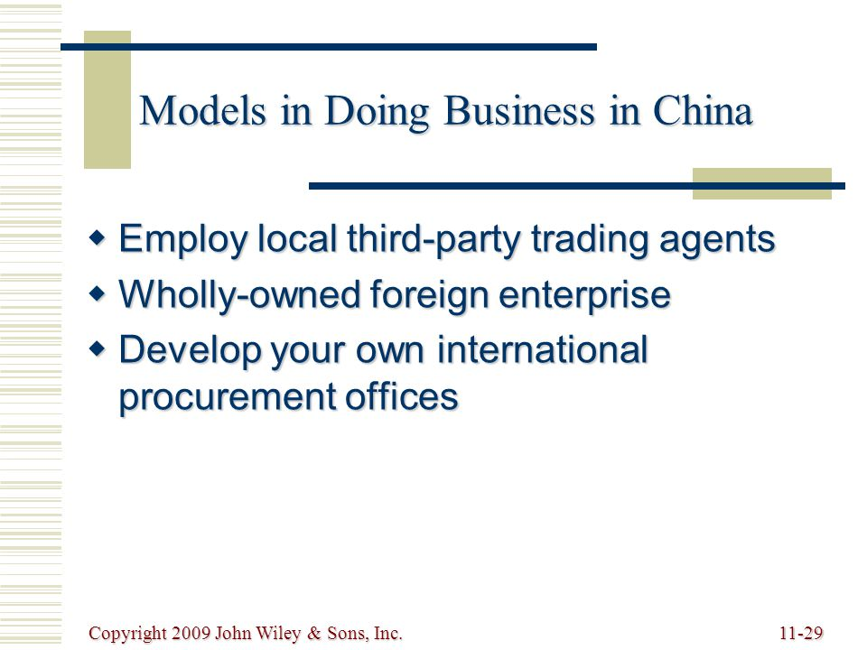 Copyright 2009 John Wiley & Sons, Inc.11-29 Models in Doing Business in China  Employ local third-party trading agents  Wholly-owned foreign enterprise  Develop your own international procurement offices