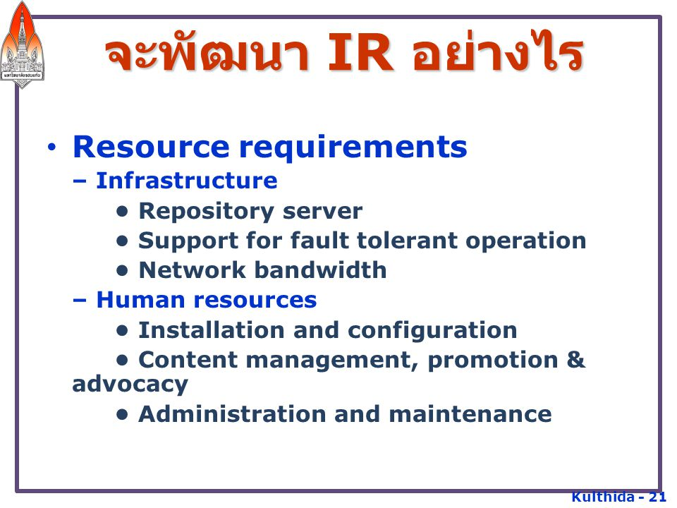 Management commitment and long term funding support Processes – Development of policies: Document types and formats Submission and approval policy Preservation policy Author permissions/license terms Rights management – Development of metadata and cataloguing – Selection, installation of repository software จะพัฒนา IR อย่างไร Kulthida - 22