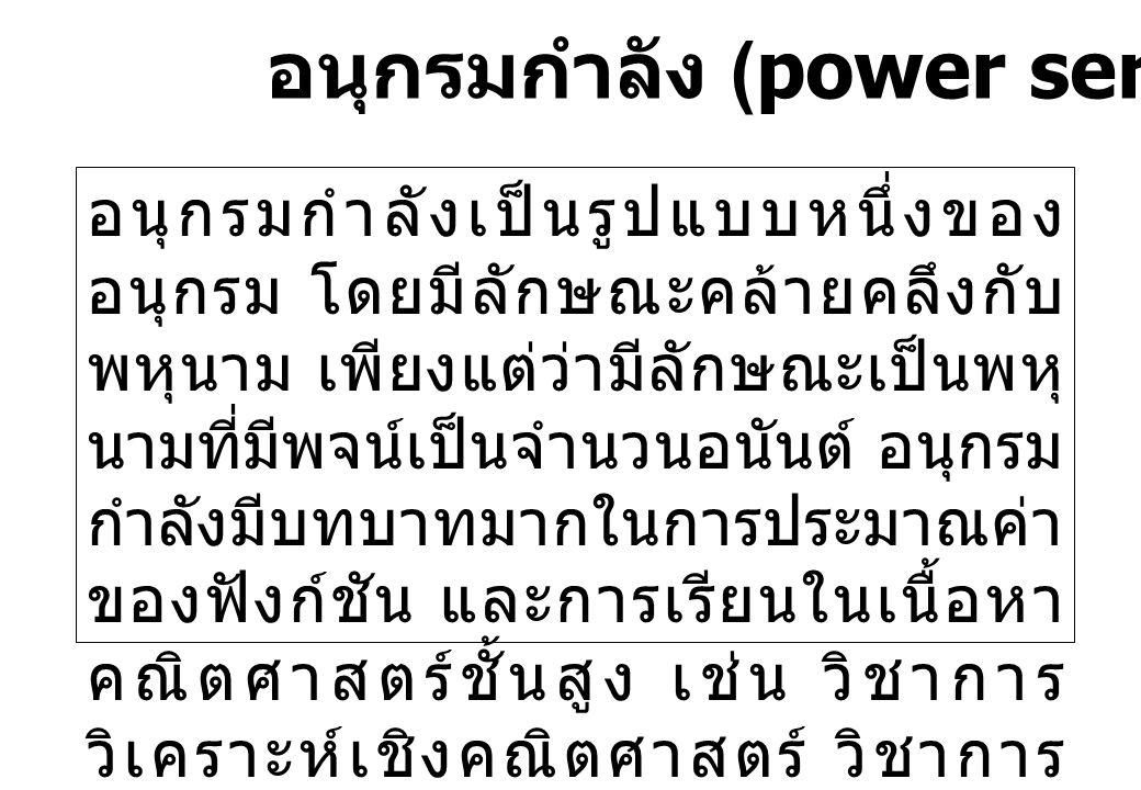 อนุกรมกำลัง (power series) อนุกรมกำลังเป็นรูปแบบหนึ่งของ อนุกรม โดยมีลักษณะคล้ายคลึงกับ พหุนาม เพียงแต่ว่ามีลักษณะเป็นพหุ นามที่มีพจน์เป็นจำนวนอนันต์ อนุกรม กำลังมีบทบาทมากในการประมาณค่า ของฟังก์ชัน และการเรียนในเนื้อหา คณิตศาสตร์ชั้นสูง เช่น วิชาการ วิเคราะห์เชิงคณิตศาสตร์ วิชาการ วิเคราะห์เชิงตัวเลข เป็นต้น