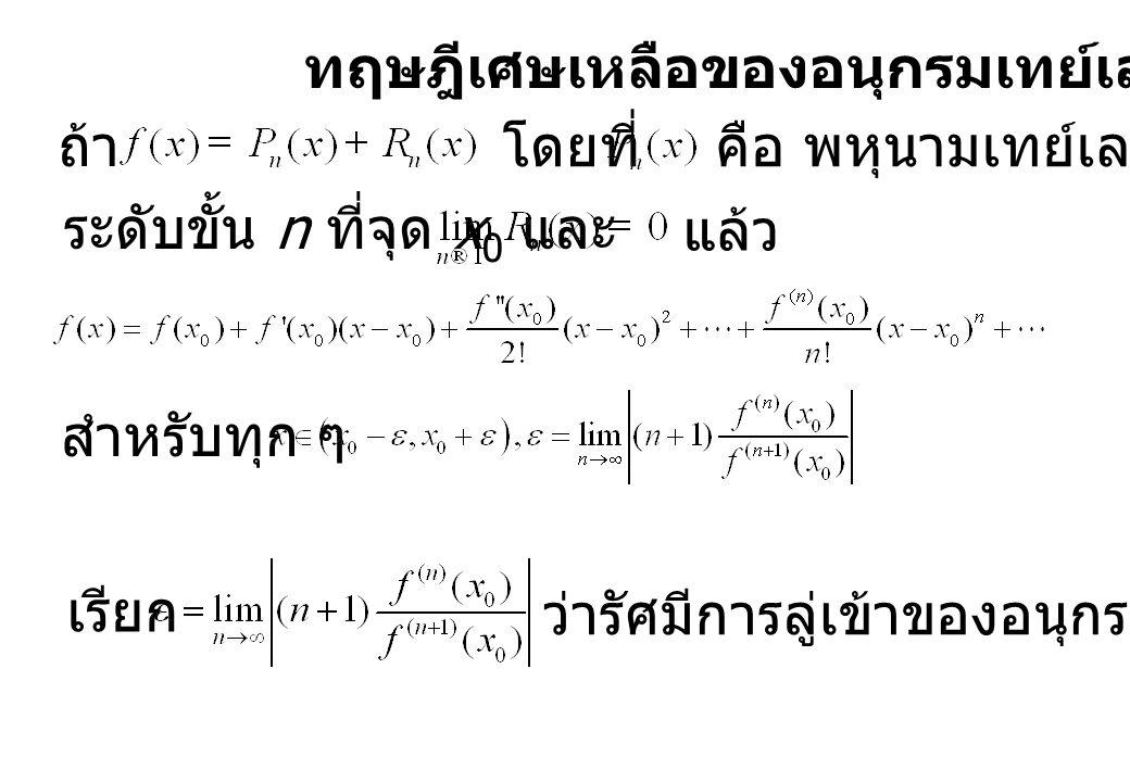 ทฤษฎีเศษเหลือของอนุกรมเทย์เลอร์ ถ้า โดยที่คือ พหุนามเทย์เลอร์ของ f ระดับขั้น n ที่จุด x 0 และ แล้ว สำหรับทุก ๆ เรียก ว่ารัศมีการลู่เข้าของอนุกรมเทย์เลอร์