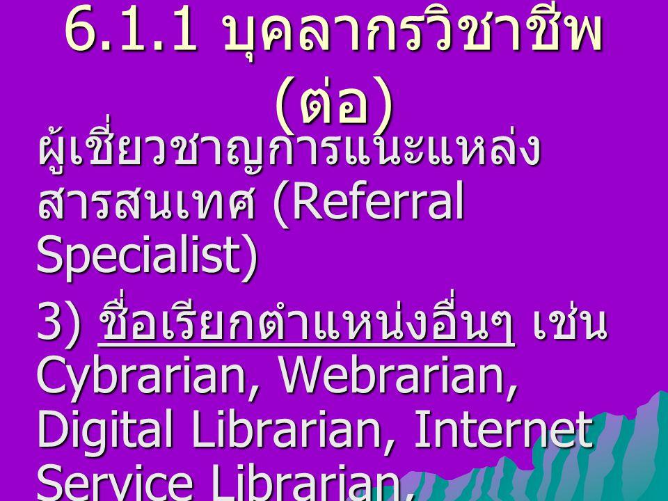 6.1.1 บุคลากรวิชาชีพ ( ต่อ ) ผู้เชี่ยวชาญการแนะแหล่ง สารสนเทศ (Referral Specialist) 3) ชื่อเรียกตำแหน่งอื่นๆ เช่น Cybrarian, Webrarian, Digital Librar