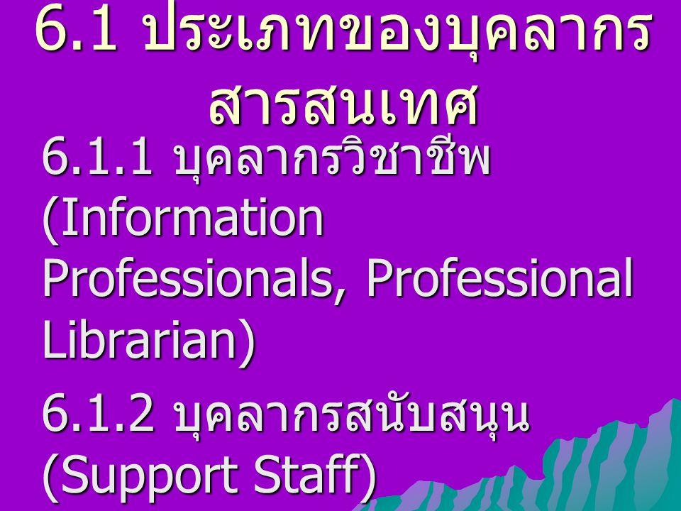 6.1 ประเภทของบุคลากร สารสนเทศ 6.1.1 บุคลากรวิชาชีพ (Information Professionals, Professional Librarian) 6.1.2 บุคลากรสนับสนุน (Support Staff)