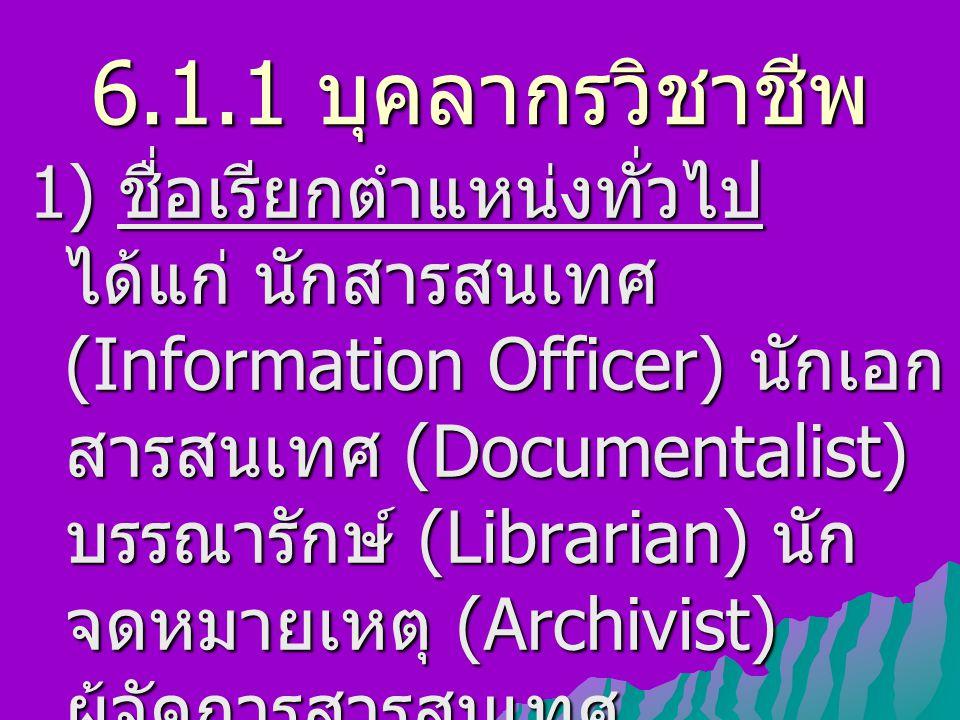 6.1.1 บุคลากรวิชาชีพ 1) ชื่อเรียกตำแหน่งทั่วไป ได้แก่ นักสารสนเทศ (Information Officer) นักเอก สารสนเทศ (Documentalist) บรรณารักษ์ (Librarian) นัก จดห